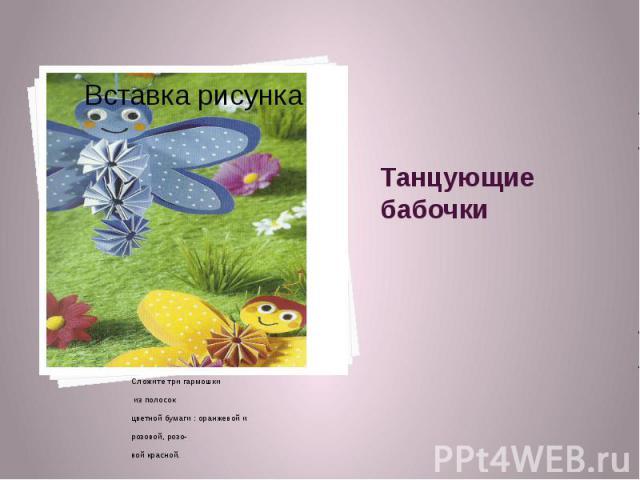 Танцующие бабочки Сложите три гармошки из полосок цветной бумаги : оранжевой и розовой, розо- вой красной.