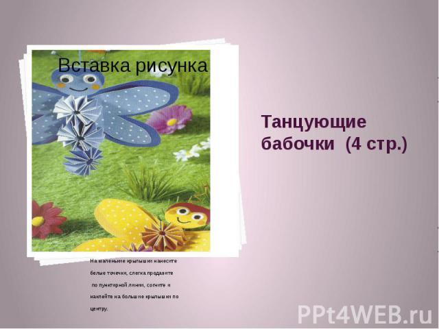Танцующие бабочки (4 стр.) На маленькие крылышки нанесите белые точечки, слегка продавите по пунктирной линии, согните и наклейте на большие крылышки по центру.