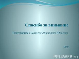 Спасибо за внимание Подготовила Гиголаева Анастасия Юрьевна 2014