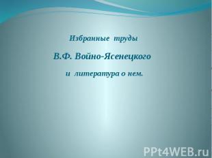 Избранные труды В.Ф. Войно-Ясенецкого и литература о нем.