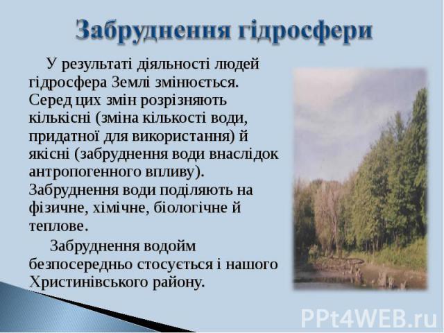 У результаті діяльності людей гідросфера Землі змінюється. Серед цих змін розрізняють кількісні (зміна кількості води, придатної для використання) й якісні (забруднення води внаслідок антропогенного впливу). Забруднення води поділяють на фізичне, хі…
