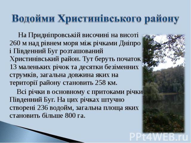 На Придніпровській височині на висоті 260 м над рівнем моря між річками Дніпро і Південний Буг розташований Христинівський район. Тут беруть початок 13 маленьких річок та десятки безіменних струмків, загальна довжина яких на території району станови…
