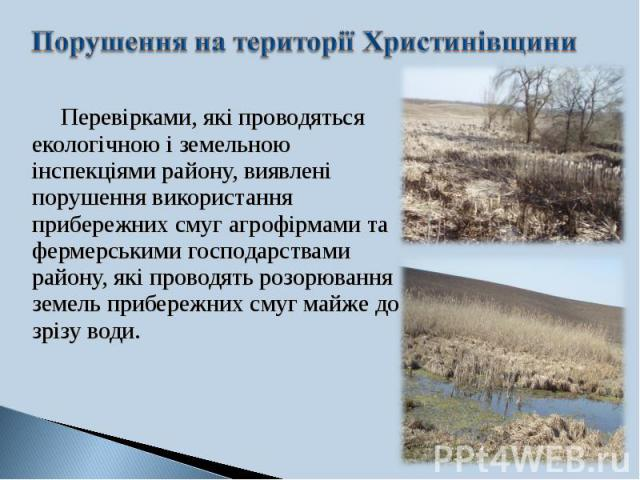 Перевірками, які проводяться екологічною і земельною інспекціями району, виявлені порушення використання прибережних смуг агрофірмами та фермерськими господарствами району, які проводять розорювання земель прибережних смуг майже до зрізу води. Перев…