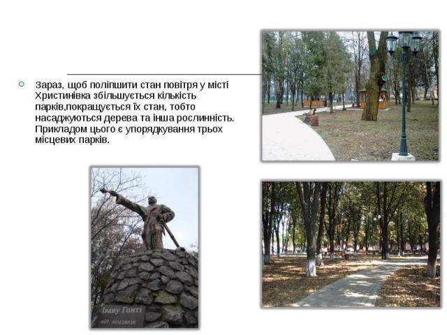 Зараз, щоб поліпшити стан повітря у місті Христинівка збільшується кількість парків,покращується їх стан, тобто насаджуються дерева та інша рослинність. Прикладом цього є упорядкування трьох місцевих парків. Зараз, щоб поліпшити стан повітря у місті…