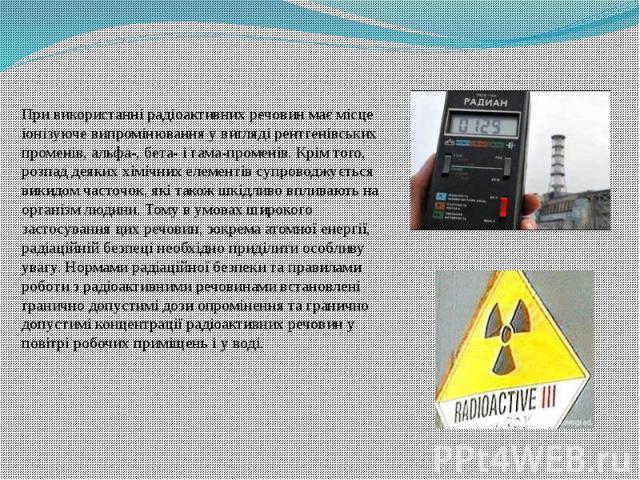 При використанні радіоактивних речовин має місце іонізуюче випромінювання у вигляді рентгенівських променів, альфа-, бета- і гама-променів. Крім того, розпад деяких хімічних елементів супроводжується викидом часточок, які також шкідливо впливають на…