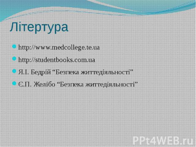 """Літертура http://www.medcollege.te.ua http://studentbooks.com.ua Я.І. Бедрій """"Безпека життедіяльності"""" Є.П. Желібо """"Безпека життедіяльності"""""""