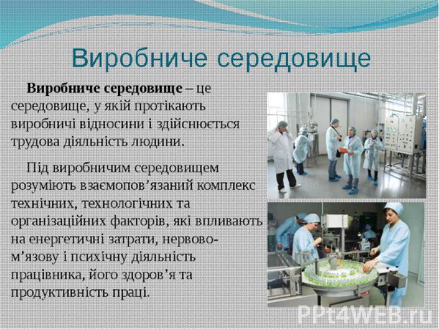 Виробниче середовище Виробниче середовище – це середовище, у якій протікають виробничі відносини і здійснюється трудова діяльність людини. Під виробничим середовищем розуміють взаємопов'язаний комплекс технічних, технологічних та організаційних факт…