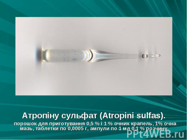 Атропіну сульфат (Atropini sulfas). Атропіну сульфат (Atropini sulfas). порошок для приготування 0,5 % і 1 % очних крапель, 1% очна мазь, таблетки по 0,0005 г, ампули по 1 мл 0,1 % розчину.