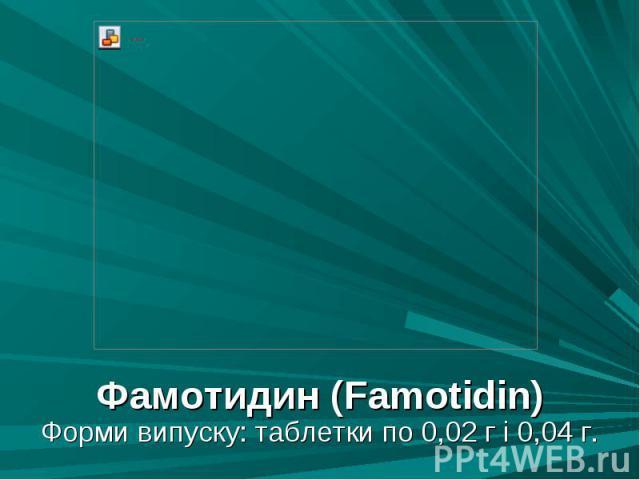 Фамотидин (Famotidin) Фамотидин (Famotidin) Форми випуску: таблетки по 0,02 г і 0,04 г.