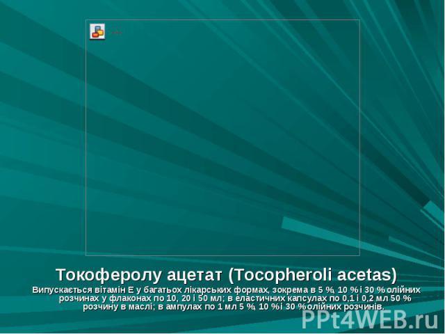 Токоферолу ацетат (Tocopheroli acetas) Токоферолу ацетат (Tocopheroli acetas) Випускається вітамін Е у багатьох лікарських формах, зокрема в 5 %, 10 % і 30 % олійних розчинах у флаконах по 10, 20 і 50 мл; в еластичних капсулах по 0,1 і 0,2 мл 50 % р…