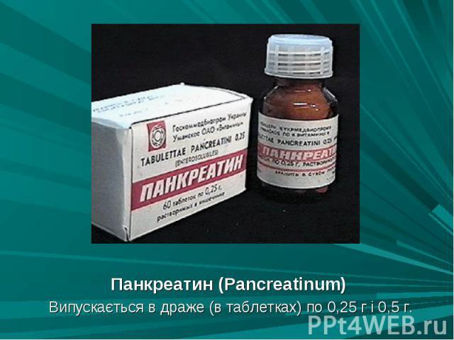 Панкреатин (Panсreatinum) Панкреатин (Panсreatinum) Випускається в драже (в таблетках) по 0,25 г і 0,5 г.