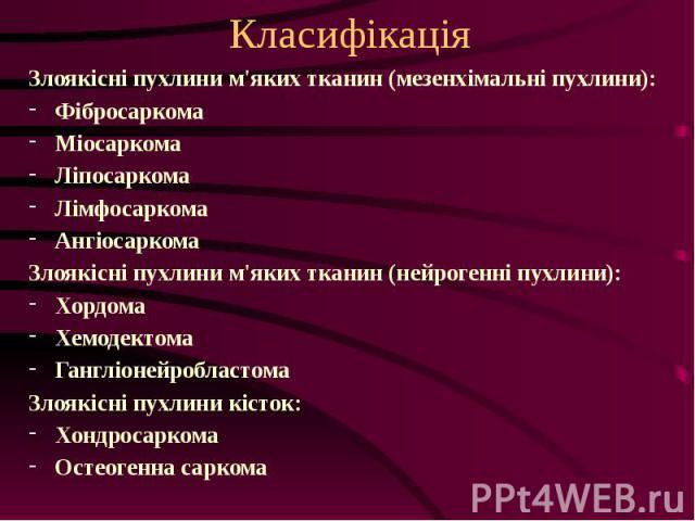 Класифікація Злоякісні пухлини м'яких тканин (мезенхімальні пухлини): Фібросаркома Міосаркома Ліпосаркома Лімфосаркома Ангіосаркома Злоякісні пухлини м'яких тканин (нейрогенні пухлини): Хордома Хемодектома Гангліонейробластома Злоякісні пухлини кіст…