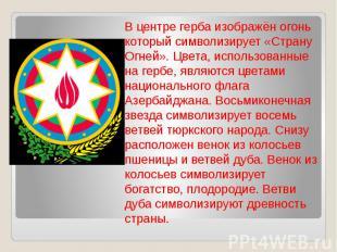 В центре герба изображён огонь который символизирует «Страну Огней». Цвета, испо