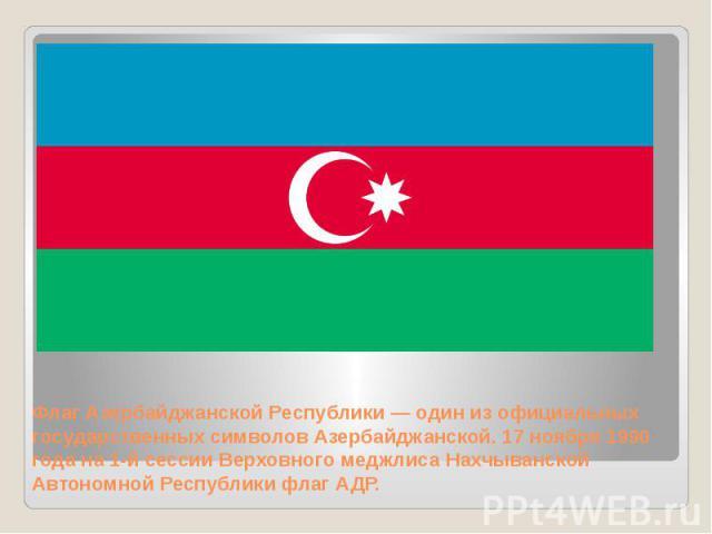 Флаг Азербайджанской Республики — один из официальных государственных символов Азербайджанской. 17 ноября 1990 года на 1-й сессии Верховного меджлиса Нахчыванской Автономной Республики флаг АДР.