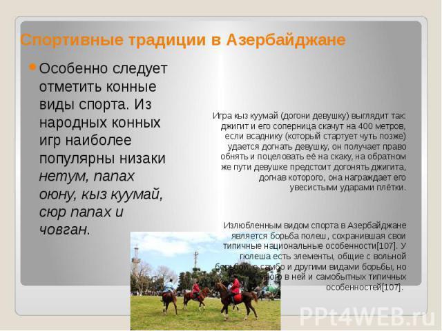 Спортивные традиции в Азербайджане Игра кыз куумай (догони девушку) выглядит так: джигит и его соперница скачут на 400 метров, если всаднику (который стартует чуть позже) удается догнать девушку, он получает право обнять и поцеловать её на скаку, на…