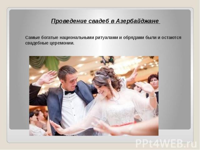 Проведение свадеб в Азербайджане Проведение свадеб в Азербайджане Самые богатые национальными ритуалами и обрядами были и остаются свадебные церемонии.