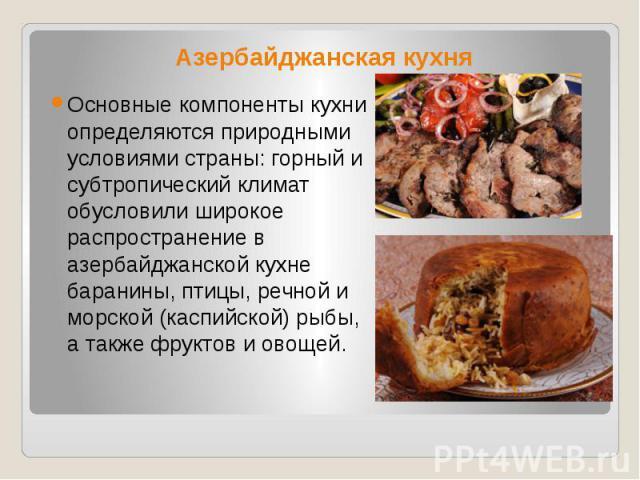 Азербайджанская кухня Основные компоненты кухни определяются природными условиями страны: горный и субтропический климат обусловили широкое распространение в азербайджанской кухне баранины, птицы, речной и морской (каспийской) рыбы, а также фруктов …