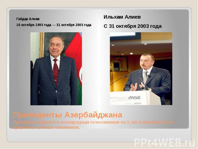 Президенты Азербайджана Президент избирается всенародным голосованием на 5 лет и назначает всех правительственных чиновников. Гейдар Алиев 10 октября 1993 года — 31 октября 2003 года