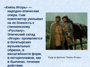 «Князь Игорь» — народно-эпическая опера. Сам композитор указывал на ее близость