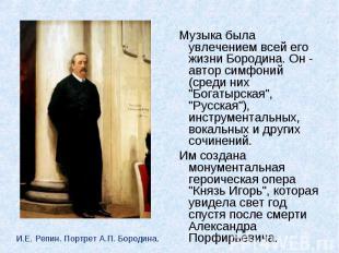 Музыка была увлечением всей его жизни Бородина. Он - автор симфоний (среди них &