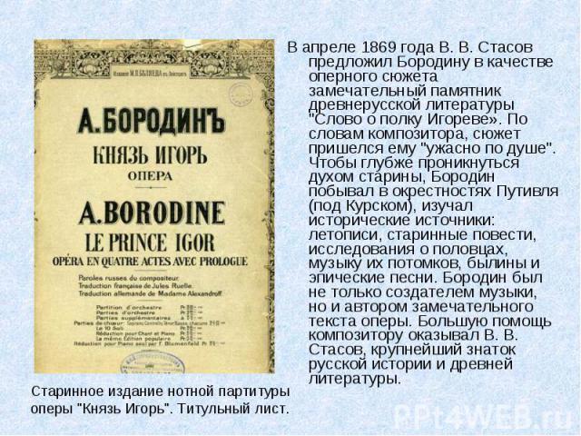 """В апреле 1869 года В. В. Стасов предложил Бородину в качестве оперного сюжета замечательный памятник древнерусской литературы """"Слово о полку Игореве». По словам композитора, сюжет пришелся ему """"ужасно по душе"""". Чтобы глубже проникнуть…"""