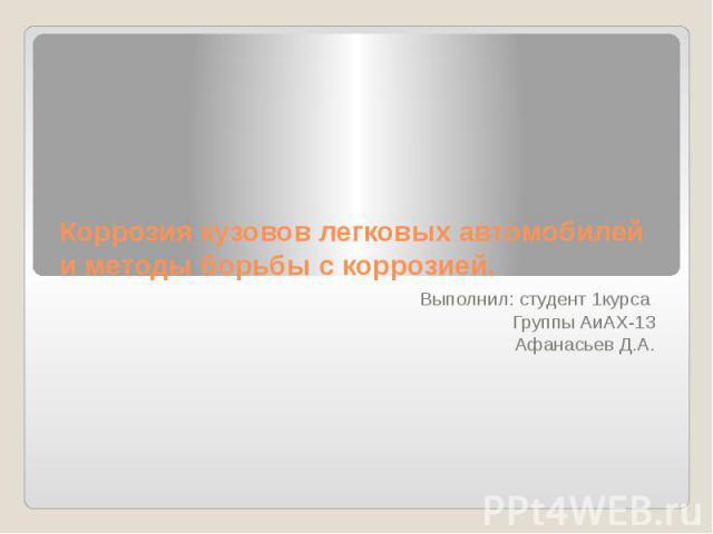 Коррозия кузовов легковых автомобилей и методы борьбы с коррозией. Выполнил: студент 1курса Группы АиАХ-13 Афанасьев Д.А.