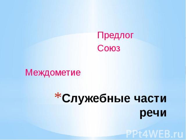 Служебные части речи Предлог Союз Междометие