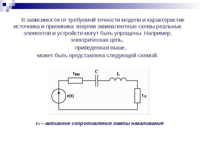 В зависимости от требуемой точности модели и характеристик источника и приемника энергии эквивалентные схемы реальных элементов и устройств могут быть упрощены. Например, электрическая цепь, В зависимости от требуемой точности модели и характеристик…