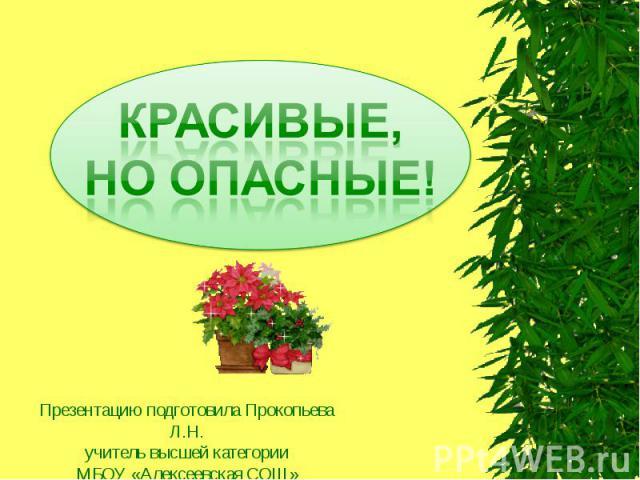 КРАСИВЫЕ, НО ОПАСНЫЕ! Презентацию подготовила Прокопьева Л.Н.учитель высшей категорииМБОУ «Алексеевская СОШ»