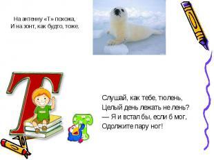 Слушай, как тебе, тюлень,Слушай, как тебе, тюлень,Целый день лежать не лень?— Я