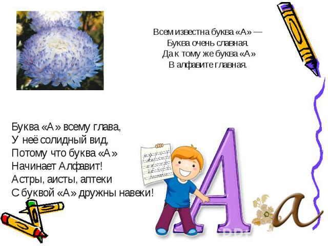 Буква «А» всему глава,Буква «А» всему глава,У неё солидный вид,Потому что буква «А»Начинает Алфавит!Астры, аисты, аптекиС буквой «А» дружны навеки!
