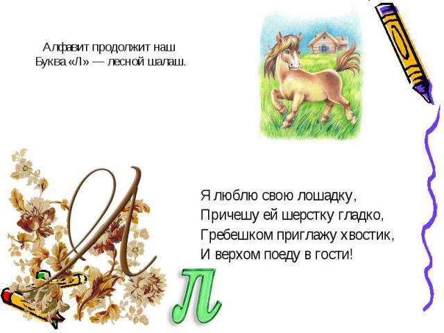 Я люблю свою лошадку,Я люблю свою лошадку,Причешу ей шерстку гладко,Гребешком приглажу хвостик,И верхом поеду в гости!