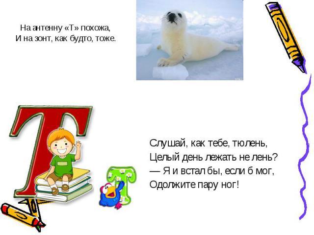 Слушай, как тебе, тюлень,Слушай, как тебе, тюлень,Целый день лежать не лень?— Я и встал бы, если б мог,Одолжите пару ног!