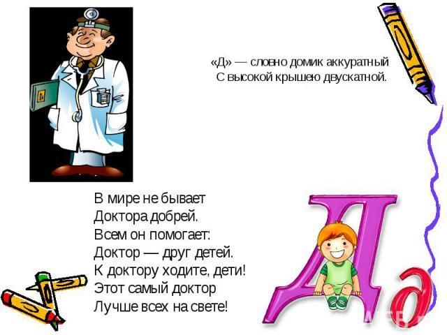 В мире не бываетВ мире не бываетДоктора добрей.Всем он помогает:Доктор — друг детей.К доктору ходите, дети!Этот самый докторЛучше всех на свете!