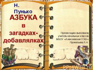 Н. Пунько АЗБУКА в загадках-добавлялках Презентацию выполнила учитель начальных