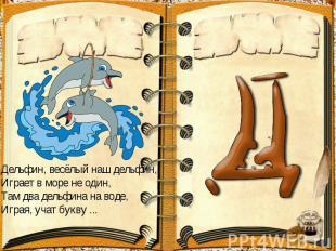Дельфин, весёлый наш дельфин,Играет в море не один,Там два дельфина на воде,Игра