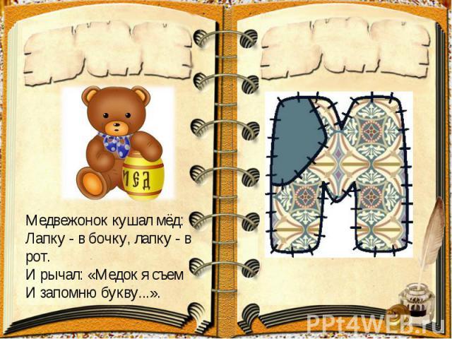 Медвежоноккушалмёд:Лапку - в бочку, лапку - в рот.И рычал: «Медок я съемИ запомню букву...».