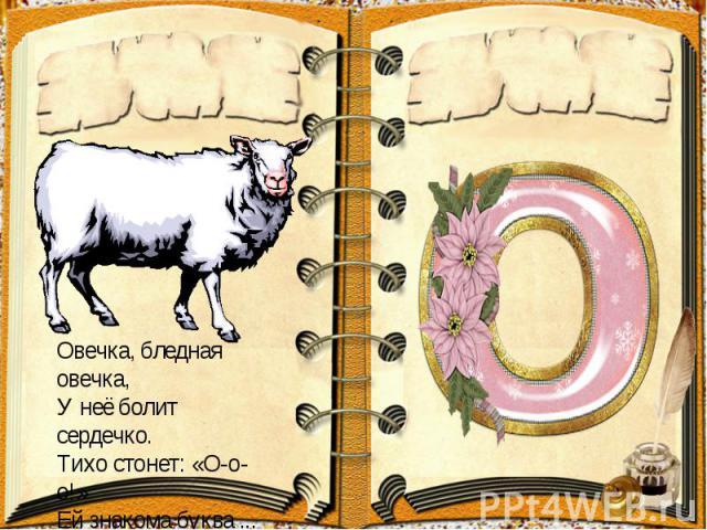 Овечка, бледная овечка,У неё болит сердечко.Тихо стонет: «О-о-о!»Ей знакома буква ...