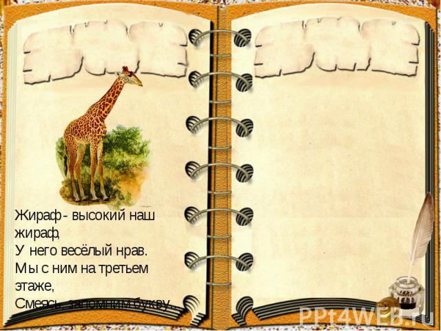 Жираф- высокий наш жираф,У него весёлый нрав.Мы с ним на третьем этаже,Смеясь, запомним букву...