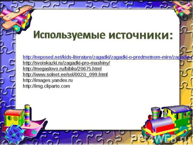 Используемые источники: http://neposed.net/kids-literature/zagadki/zagadki-o-predmetnom-mire/zagadki-pro-transport/zagadki-pro-setsialnye-mashiny.html http://svoiskazki.ru/zagadki-pro-mashiny/ http://megaslovo.ru/biblio/20675.htmlhttp://www.solnet.e…