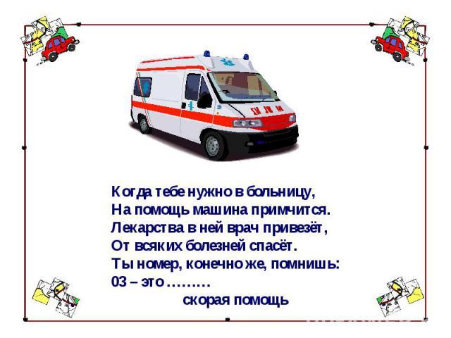 Когда тебе нужно в больницу,На помощь машина примчится.Лекарства в ней врач привезёт,От всяких болезней спасёт.Ты номер, конечно же, помнишь:03 – это ……… скорая помощь