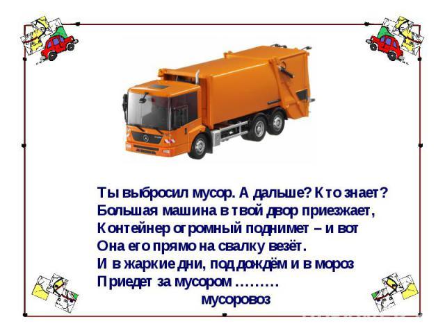 Ты выбросил мусор. А дальше? Кто знает?Большая машина в твой двор приезжает,Контейнер огромный поднимет – и вотОна его прямо на свалку везёт.И в жаркие дни, под дождём и в морозПриедет за мусором ……… мусоровоз
