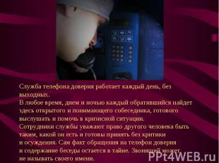 Служба телефона доверия работает каждый день, без выходных. Влюбое время, днем