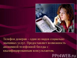 Телефон доверия – один из видов социально значимых услуг. Предоставляет возможно