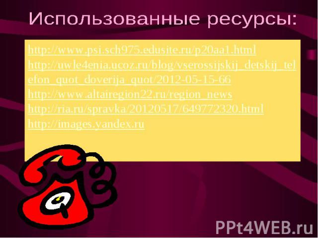 Использованные ресурсы: http://www.psi.sch975.edusite.ru/p20aa1.html http://uwle4enia.ucoz.ru/blog/vserossijskij_detskij_telefon_quot_doverija_quot/2012-05-15-66 http://www.altairegion22.ru/region_news http://ria.ru/spravka/20120517/649772320.html h…
