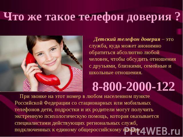 Что же такое телефон доверия ? Детский телефон доверия – это служба, куда может анонимно обратиться абсолютно любой человек, чтобы обсудить отношения с друзьями, близкими, семейные и школьные отношения. 8-800-2000-122 При звонке на этот номер в любо…