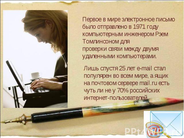 Первое в мире электронное письмо было отправлено в 1971 году компьютерным инженером Рэем Томлинсоном для проверки связи между двумя удаленными компьютерами. Лишь спустя 25 лет e-mail стал популярен во всем мире, а ящик на почтовом сервере mail.ru ес…