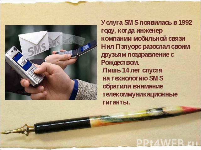 Услуга SMS появилась в 1992 году, когда инженер компании мобильной связи Нил Пэпуорс разослал своим друзьям поздравление с Рождеством. Лишь 14 лет спустя на технологию SMS обратили внимание телекоммуникационные гиганты.