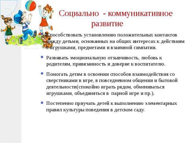 Социально - коммуникативное развитие Способствовать установлению положительных контактов между детьми, основанных на общих интересах к действиям с игрушками, предметами и взаимной симпатии. Развивать эмоциональную отзывчивость, любовь к родителям, п…