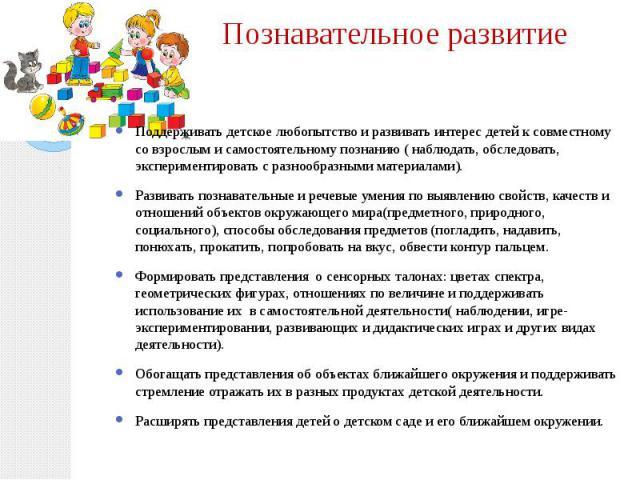 Познавательное развитие Поддерживать детское любопытство и развивать интерес детей к совместному со взрослым и самостоятельному познанию ( наблюдать, обследовать, экспериментировать с разнообразными материалами). Развивать познавательные и речевые у…